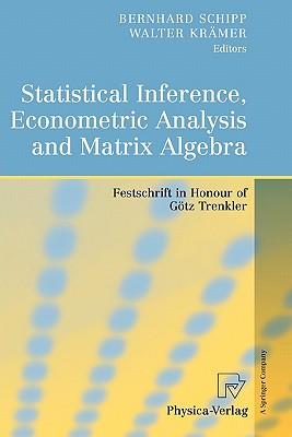 Statistical Inference, Econometric Analysis and Matrix Algebra: Festschrift in Honour of Götz Trenkler - Schipp, Bernhard (Editor), and Krämer, Walter (Editor)