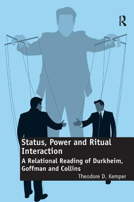Status, Power and Ritual Interaction: A Relational Reading of Durkheim, Goffman and Collins - Kemper, Theodore D.