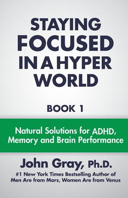 Staying Focused in a Hyper World: Book 1; Natural Solutions for ADHD, Memory and Brain Performance - Gray Ph D, John