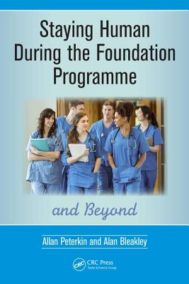 Staying Human During the Foundation Programme and Beyond: How to thrive after medical school - Peterkin, Allan, and Bleakley, Alan