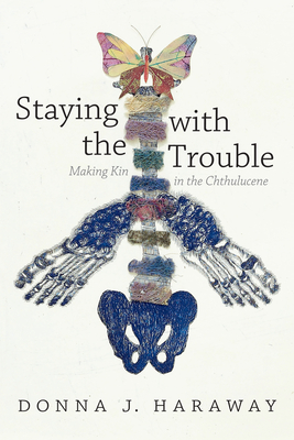 Staying with the Trouble: Making Kin in the Chthulucene - Haraway, Donna J