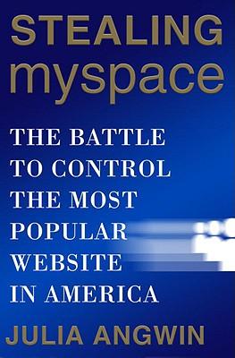 Stealing MySpace: The Battle to Control the Most Popular Website in America - Angwin, Julia