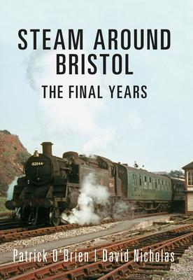 Steam Around Bristol: The Final Years - O'Brien, Patrick