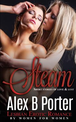 Steam: Lesbian Erotic Romance by Women for Women: Short Stories of Love, Lust and Erotica - Porter, Alex B