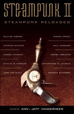 Steampunk II: Steampunk Reloaded - VanderMeer, Ann (Editor), and VanderMeer, Jeff (Editor)
