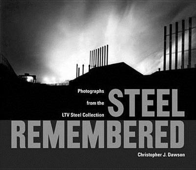 Steel Remembered: Photos from the LTV Steel Collection - Dawson, Christopher J