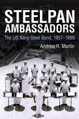 Steelpan Ambassadors: The US Navy Steel Band, 1957-1999 - Martin, Andrew R