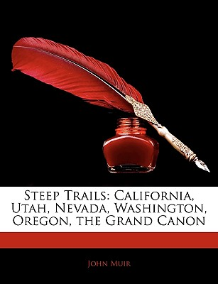 Steep Trails: California, Utah, Nevada, Washington, Oregon, the Grand Canon - Muir, John