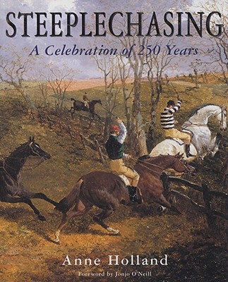 Steeplechasing: A Celebration of 250 Years, 1752-2002 - Holland, Anne, and O'Neill, Jonjo (Foreword by)