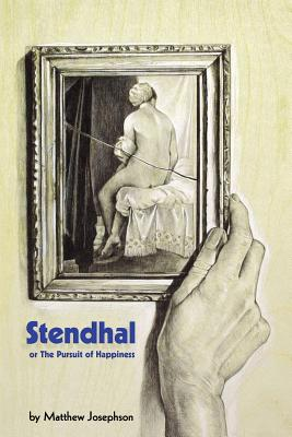 Stendhal or the Pursuit of Happiness - Josephson, Matthew, and Jorge Pinto Books (Creator)