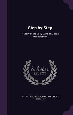 Step by Step: A Story of the Early Days of Moses Mendelssohn - Isaacs, A S 1852-1920, and Prt, Lord Baltimore Press