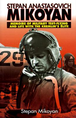Stepan Anastasovich Mikoyan: Memoirs of Military Test-Flying and Life with the Kremlin's Elite - Mikoyan, Stepan Anastasovich, and Mikoian, Stepan Anastasovich