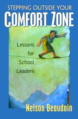 Stepping Outside Your Comfort Zone Lessons for School Leaders - Beaudoin, Nelson