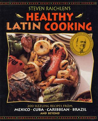 Steven Raichlen's Healthy Latin Cooking: 200 Sizzling Recipes from Mexico, Cuba, the Caribbean, Brazil, and Beyond - Raichlen, Steven