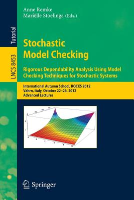 Stochastic Model Checking: International Autumn School, ROCKS 2012, Vahrn, Italy, October 22-26, 2012. Advanced Lectures - Remke, Anne (Editor), and Stoelinga, Marielle (Editor)