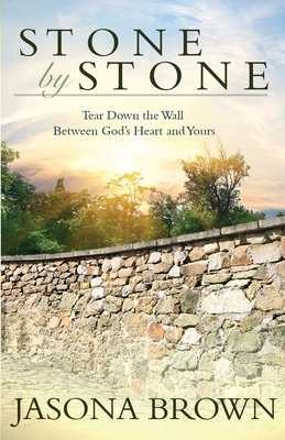 Stone by Stone: Tear Down the Wall Between God's Heart and Yours - Brown, Jasona