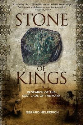 Stone of Kings: In Search of the Lost Jade of the Maya - Helferich, Gerard