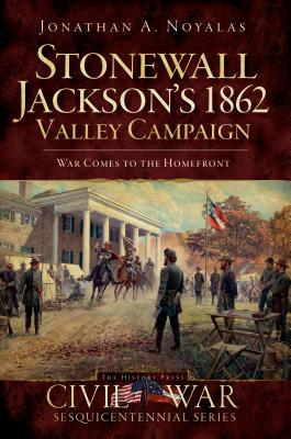 Stonewall Jackson's 1862 Valley Campaign: War Comes to the Homefront - Noyalas, Jonathan A