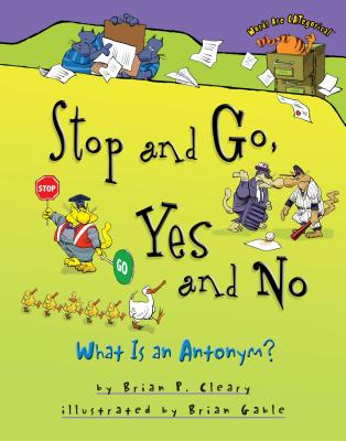 Stop and Go, Yes and No: What Is an Antonym? - Cleary, Brian P, and Gable, Brian (Illustrator)