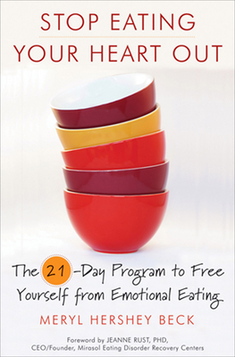 Stop Eating Your Heart Out: The 21-Day Program to Free Yourself from Emotional Eating - Beck, Meryl, and Rust, Jeanne (Foreword by)