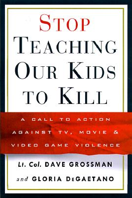 Stop Teaching Our Kids to Kill: A Call to Action Against TV, Movie & Video Game Violence - Grossman, David, and Grossman, Dave, LT, and DeGaetano, Gloria