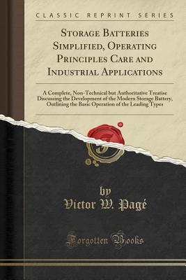 Storage Batteries Simplified, Operating Principles Care and Industrial Applications: A Complete, Non-Technical But Authoritative Treatise Discussing the Development of the Modern Storage Battery, Outlining the Basic Operation of the Leading Types - Page, Victor W
