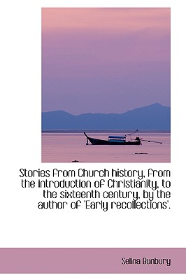 Stories from Church History, from the Introduction of Christianity, to the Sixteenth Century, by the - Bunbury, Selina