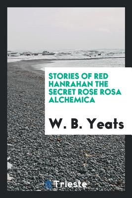 Stories of Red Hanrahan the Secret Rose Rosa Alchemica - Yeats, W B