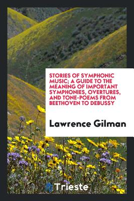 Stories of Symphonic Music; A Guide to the Meaning of Important Symphonies, Overtures, and Tone-Poems from Beethoven to Debussy - Gilman, Lawrence