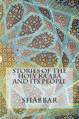 Stories of the Holy Ka'aba and Its People - Shabbar, S M R