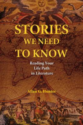 Stories We Need to Know: Reading Your Life Path in Literature - Hunter, Allan G, Dr.
