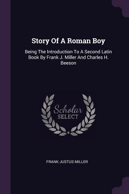 Story of a Roman Boy: Being the Introduction to a Second Latin Book by Frank J. Miller and Charles H. Beeson - Miller, Frank Justus