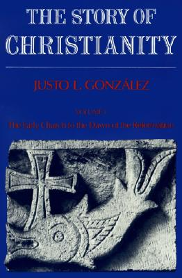Story of Christianity: Volume 1: Volume One: The Early Church to the Reformation - Gonzalez, Justo L