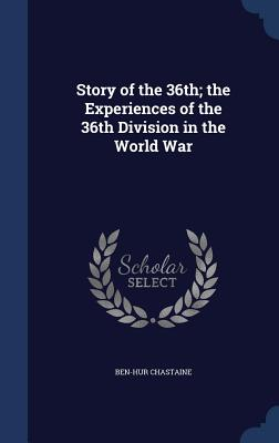 Story of the 36th; The Experiences of the 36th Division in the World War - Chastaine, Ben-Hur