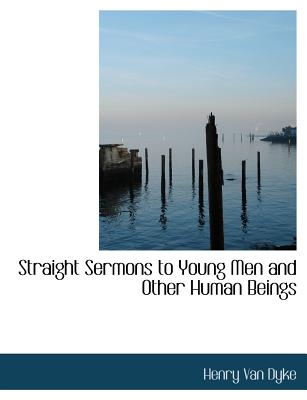 Straight Sermons to Young Men and Other Human Beings - Van Dyke, Henry