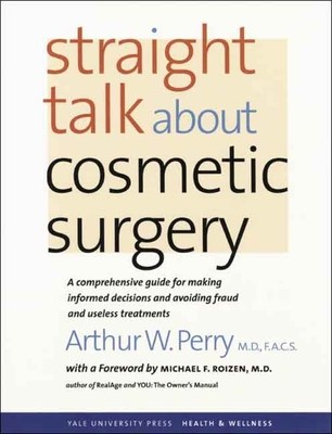 Straight Talk about Cosmetic Surgery - Perry, Arthur W, MD, Facs, and Roizen, Michael F, MD (Foreword by)