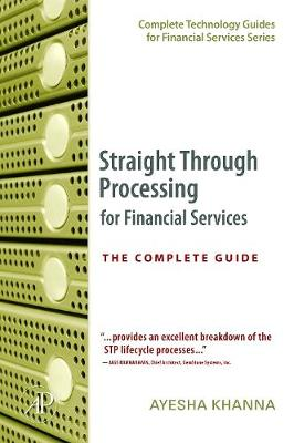 Straight Through Processing for Financial Services: The Complete Guide - Khanna, Ayesha