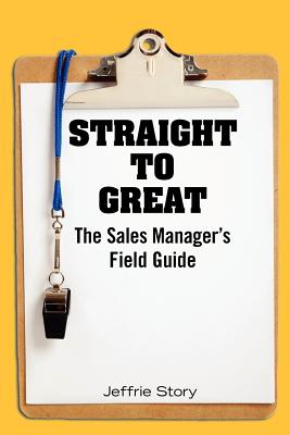 Straight to Great: The Sales Manager's Field Guide - Story, Jeffrie