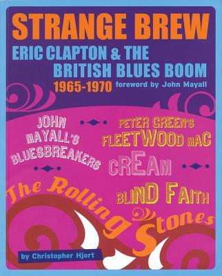 Strange Brew: Eric Clapton & the British Blues Boom 1965-1970 - Hjort, Christopher