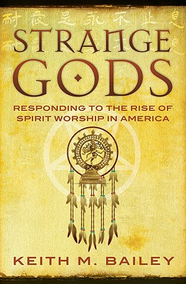 Strange Gods: Responding to the Rise of Spirit Worship in America - Bailey, Keith M