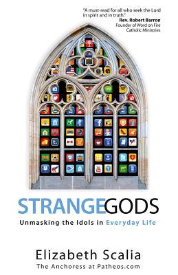 Strange Gods: Unmasking the Idols in Everyday Life - Scalia, Elizabeth