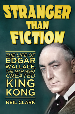 Stranger Than Fiction: The Life of Edgar Wallace, the Man Who Created King Kong - Clark, Neil