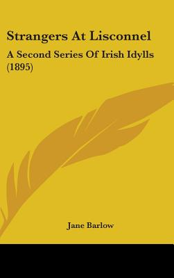 Strangers at Lisconnel: A Second Series of Irish Idylls (1895) - Barlow, Jane
