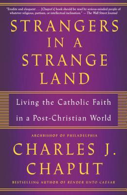Strangers in a Strange Land: Living the Catholic Faith in a Post-Christian World - Chaput, Charles J