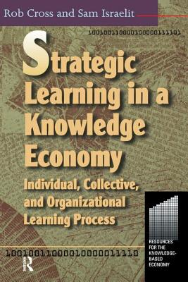 Strategic Learning in a Knowledge Economy - Cross, Robert L