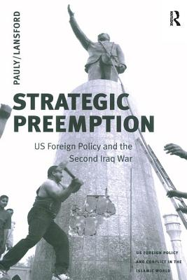 Strategic Preemption: US Foreign Policy and the Second Iraq War - Pauly, Robert J., Dr., Jr.