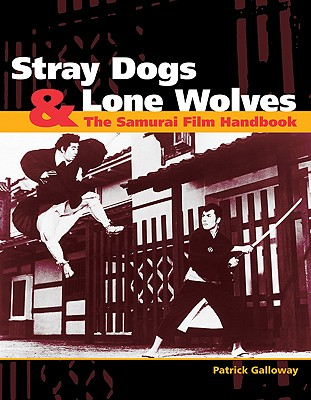 Stray Dogs & Lone Wolves: The Samurai Film Handbook - Galloway, Patrick