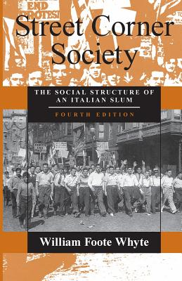 Street Corner Society: The Social Structure of an Italian Slum - Whyte, William F