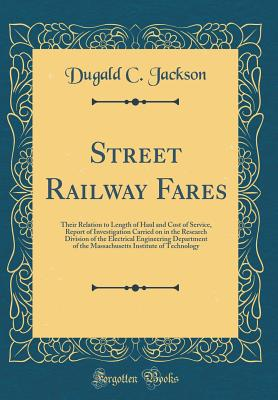 Street Railway Fares: Their Relation to Length of Haul and Cost of Service, Report of Investigation Carried on in the Research Division of the Electrical Engineering Department of the Massachusetts Institute of Technology (Classic Reprint) - Jackson, Dugald C