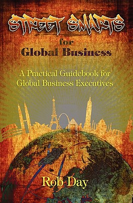 Street Smarts for Global Business: A Practical Guidebook for Global Business Executives - Day, Robert, Professor